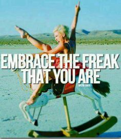 ...embrace...the freak you are :-)