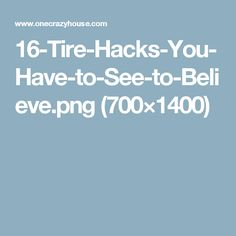 16-Tire-Hacks-You-Have-to-See-to-Believe.png (700×1400)