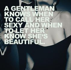 A gentleman knows when to call her sexy and when to let her know she's beautiful..