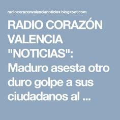 """RADIO CORAZÓN VALENCIA  """"NOTICIAS"""": Maduro asesta otro duro golpe a sus ciudadanos al ..."""