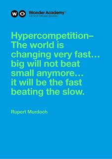 Hypercompetition – The world is changing very fast... big will not beat small anymore... it will be the fast beating the slow. (Rupert Murdoch) Read more @ thewonderacademy.com