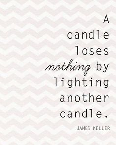 """A candle loses nothing by lighting another candle."" - James Keller"