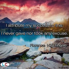 """""""I attribute my success to this: I never gave nor took any excuse."""" - Florence Nightingale 