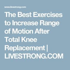The Best Exercises to Increase Range of Motion After Total Knee Replacement | LIVESTRONG.COM