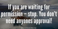 If you are waiting for permission – stop. You don´t need anyones approval!  http://makeovercoaching.com/