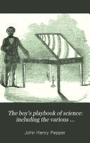 """The Boy's Playbook of Science"" - John Henry Pepper, 1875, 440 pp."