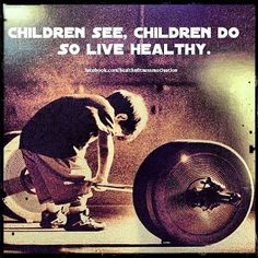 Children see, Children do, So live a healthy life!!!! Child obesity is such a scary thing now. Let's change that.