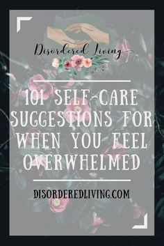 101 Self Care Suggestions for When You Feel Overwh…