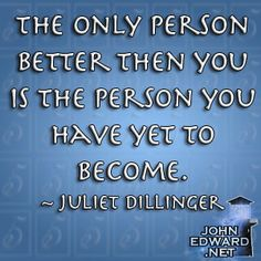 The only person better then you is the person you have yet to become! - Juliet Dillinger