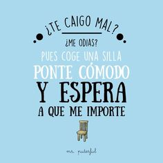 ¿te caigo mal? coge una silla y espera a que me importe Meant To Be Quotes, Cute Quotes, Great Quotes, Funny Quotes, Cool Phrases, Funny Phrases, Motivational Phrases, Inspirational Quotes, Mr Wonderful
