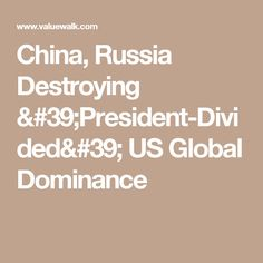 China, Russia Destroying 'President-Divided' US Global Dominance