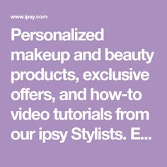 Personalized makeup and beauty products, exclusive offers, and how-to video tutorials from our ipsy Stylists. Each month subscribers receive a gorgeous Glam Bag with 5 deluxe samples or full-size goodies for only $10. Watch and learn the best tips and tricks from our ipsy Stylists and express your own unique beauty.