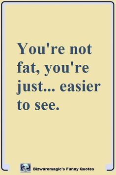 You\'re not fat, you\'re just... easier to see. Click The Pin For More Funny Quotes. Share the Cheer - Please Re-Pin. #funny #funnyquotes #quotes #quotestoliveby #dailyquote #wittyquotes #oneliner #joke
