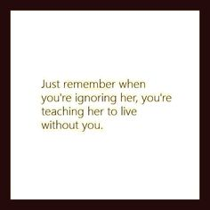 Just remember when you're ignoring her, you're teaching her to live without you.