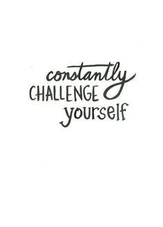 Constantly challenge yourself.