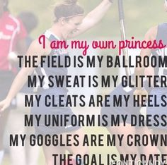 I am my own princess. The field is my ballroom. My sweat is my glitter, my cleats are my heels, my uniform is my dress, my goggles are my crown, the goal is my date.