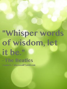 Whisper words of wisdom, let it be...   Flickr - Photo Sharing!