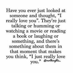 "Have you ever just looked at someone and thought, ""I really love you.""."