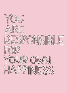 you are responsile for your own happiness
