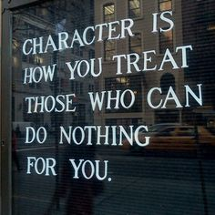 Character is how you treat those who can do nothing for you.  #quote #quotes #quoteoftheday #quotesdaily #lifequotes #quotestoliveby