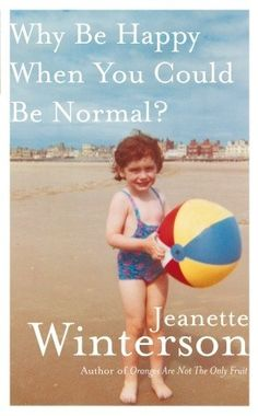 Why Be Happy When You Could Be Normal? by Jeanette Winterson. Redbook 3/2012 recommended. Also recommended by author, Beth Gutcheon of Gossip. Laugh-to-keep-from-bawling account of her childhood as the quirky adopted daughter of an unhinged, strictly religious mother.