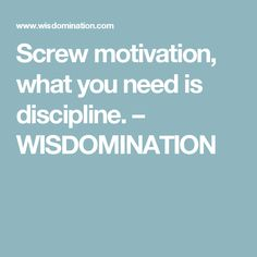 Screw motivation, what you need is discipline. – WISDOMINATION