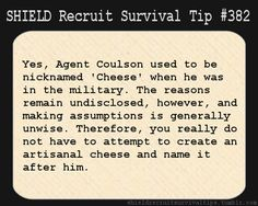 S.H.I.E.L.D. Recruit Survival Tip #382:Yes, Agent Coulson used to be nicknamed 'Cheese' when he was in the military. The reasons remain undisclosed, however, and making assumptions is generally unwise. Therefore, you really do not have to attempt to create an artisanal cheese and name it after him.