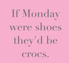 """""""If monday were shoes they'd be crocs""""."""
