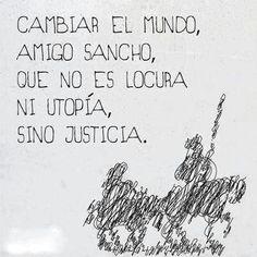 Cambiar el mundo, amigo Sancho, que no es locura ni utopía, sino justicia