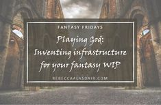 Playing God: Inventing infrastructure for your fantasy WIP – Rebecca Alasdair