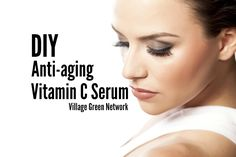 DIY Anti-aging Vitamin C Serum / http://villagegreennetwork.com/diy-anti-aging-vitamin-c-serum/