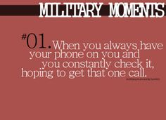 This was so me. Phone never left my side! Toward the end of the deployment I had no clue when I would get a text or a call.