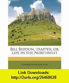Bill Biddon, trapper; or, Life in the Northwest (9781171654674) Edward Sylvester Ellis , ISBN-10: 1171654677  , ISBN-13: 978-1171654674 ,  , tutorials , pdf , ebook , torrent , downloads , rapidshare , filesonic , hotfile , megaupload , fileserve
