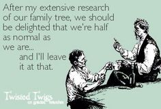 After my extensive research of our family tree, we should be delighted that we're half as normal as we are...   and I'll leave it at that.