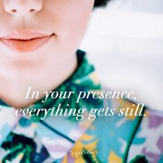 In your presence, everything gets still - Byron Katie