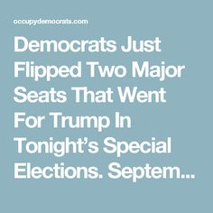 Democrats Just Flipped Two Major Seats That Went For Trump In Tonight's Special Elections. September 12th, 2017.
