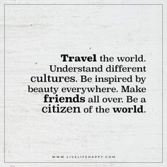 Live Life Happy: Travel the world. Understand different cultures. Be inspired by beauty everywhere. Make friends all over. Be a citizen of the world. - Unknown