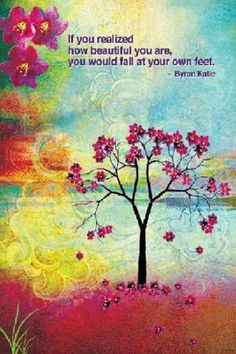 If you realised how beautiful you are, you would fall at your own feet. - Byron Katie