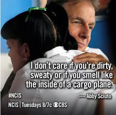"""I don't care if you're dirty, sweaty or you smell like the inside of a cargo plane."" Abby Sciuto to Gibbs; NCIS season 11 episode 1; NCIS quotes"