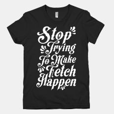 Stop Trying to Make Fetch... | T-Shirts, Tank Tops, Sweatshirts and Hoodies | HUMAN