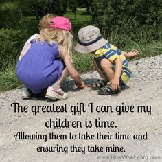The greatest gift I can give my children is time. Allowing them to take their time and ensuring they take mine.