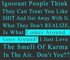 Ignorant people think they can treat you like shit and get away with it. What they don't realize is what comes around goes around! I just love the smell of Karma in the air, don't you? Great Quotes, Quotes To Live By, Funny Quotes, Inspirational Quotes, Motivational, Badass Quotes, Humor Quotes, Awesome Quotes, Just Love