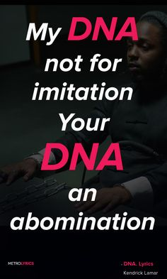Kendrick Lamar - DNA. Lyrics and Quotes Tell me somethin' You mothafuckas can't tell me nothin' I'd rather die than to listen to you My DNA not for imitation Your DNA an abomination This how it is when you're in the Matrix  #KendrickLamar #DNA #Quotes #lyricQuotes #music #lyrics