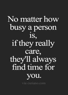 No matter how busy a person is, if they really care, they'll always find time got you.