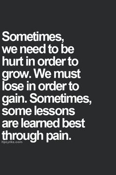 Sometimes we need to hurt in order to grow. We must lose in order to gain. Sometimes, some lessons are learned best through pain