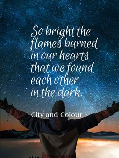 """So bright the flames burned in our hearts that we found each other in the dark."" -City and Colour"