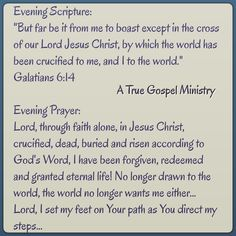Evening Scripture: Evening Prayer: Lord, through faith alone, in Jesus Christ, crucified, dead, buried and risen according to God's Word, I have been forgiven, redeemed and granted eternal life! No longer drawn to the world, the world no longer wants me either... Lord, I set my feet on Your path as You direct my steps... #atruegospelministry