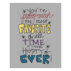 You're pretty much my most favorite of all time, in the history of ever! <3