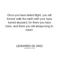 "Leonardo da Vinci - ""Once you have tasted flight, you will forever walk the earth with your eyes"". inspirational, flying, flight"