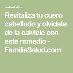 Revitaliza tu cuero cabelludo y olvídate de la calvicie con este remedio - FamiliaSalud.com